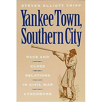 Yankee Town Southern City Race and Class Relations in Civil War Lynchburg by Tripp & Steven E.
