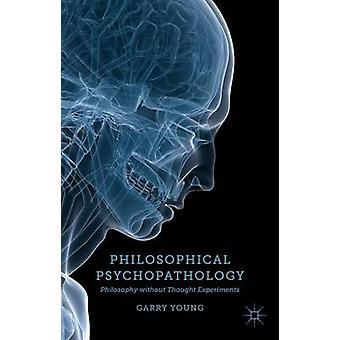 Philosophical Psychopathology Philosophy Without Thought Experiments by Young & Garry