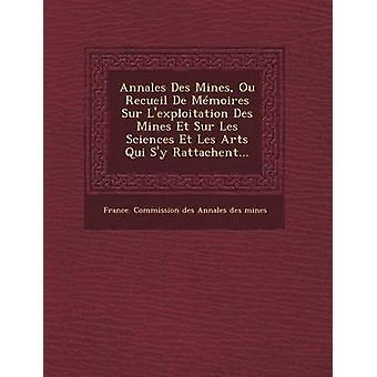 Annales Des Mines Ou Recueil de Memoires Sur LExploitation Des Mines Et Sur Les Sciences Et Les Arts Qui Sy Rattachent... by France Commission Des Annales Des Mines