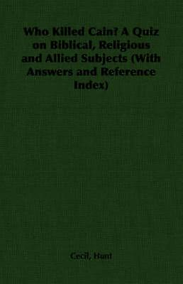 Who Killed Cain A Quiz on Biblical Religious and Allied Subjects With Answers and Reference Index by Hunt & Cecil
