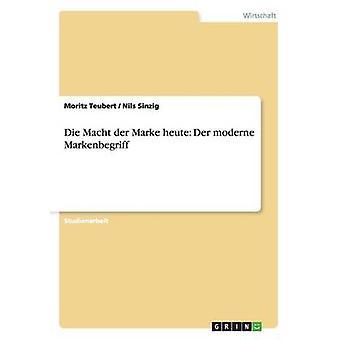 Die Macht der Marke heute Der moderne Markenbegriff by Teubert & Moritz