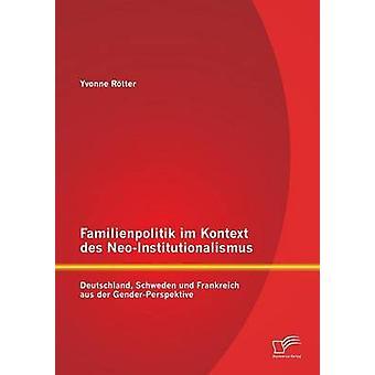 Familienpolitik Im Kontext Des NeoInstitutionalismus Deutschland Schweden Und Frankreich Aus Der GenderPerspektive by Rotter & Yvonne