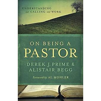 On Being a Pastor - Understanding Our Calling and Work by Derek J Prim