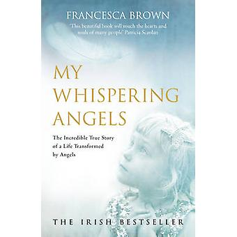 My Whispering Angels - The Incredible True Story of a Life Transformed
