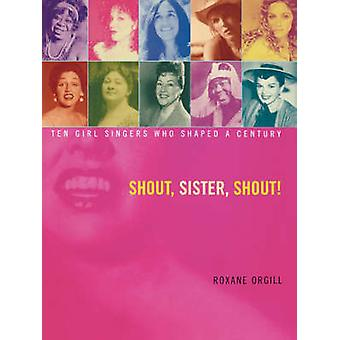 Shout Sister Shout Ten Girl Singers Who Shaped a Century by Orgill & Roxane