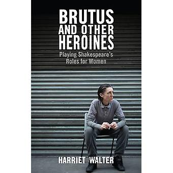 Brutus and Other Heroines - Playing Shakespeare's Roles for Women by H