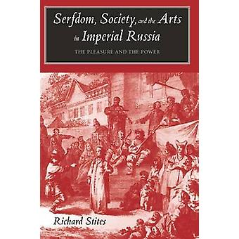 Serfdom Society and the Arts in Imperial Russia The Pleasure and the Power by Stites & Richard
