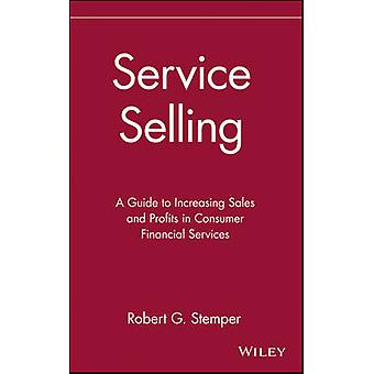 Service Selling A Guide to Increasing Sales and Profits in Consumer Financial Services by Stemper & Robert G.