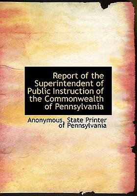 Report of the Superintendent of Public Instruction of the Commonwealth of Pennsylvania by Anonymous