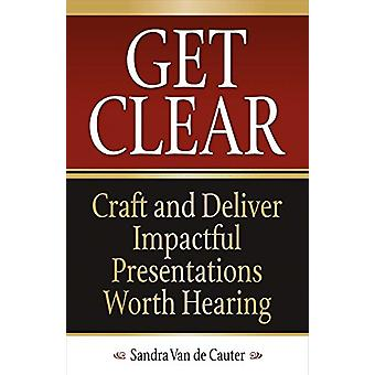 Get Clear - Craft and Deliver Impactful Presentations Worth Hearing by