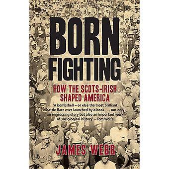 Born Fighting - How the Scots-Irish Shaped America by James Webb - 978