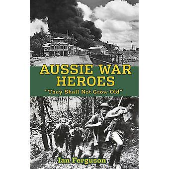 Aussie War Heroes - 'They Shall Not Grow Old' by Ian Ferguson - 978192