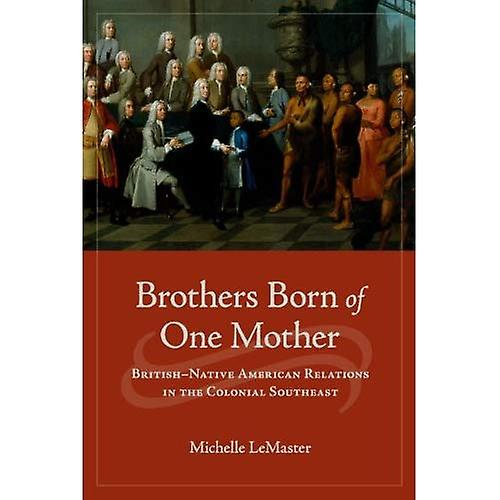 Brougehers Born of One Mother  British-Native American Relations in the Colonial Southeast