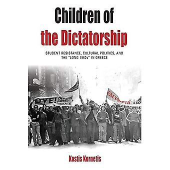 Children of the Dictatorship: Student Resistance, Cultural Politics and the 'Long 1960s' in Greece (Protest, Culture...