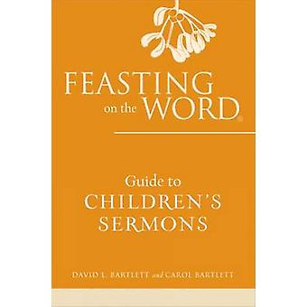 Feasting on the Word Guide to Childrens Sermons by Bartlett & David L.