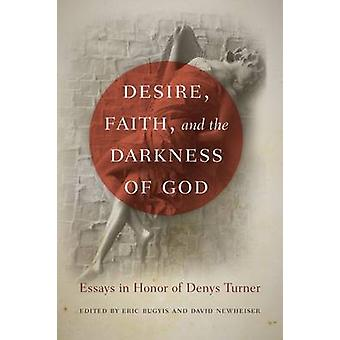 Desire Faith and the Darkness of God Essays in Honor of Denys Turner by Bugyis & Eric