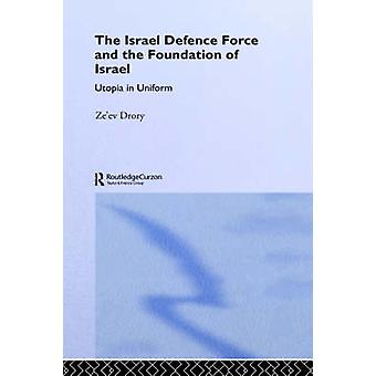 The Israel Defence Force and the Foundation of Israel Utopia in Uniform by Drory & Zeev