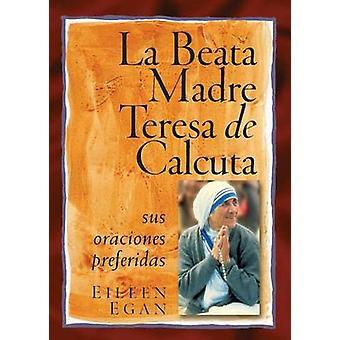 La Beata Madre Teresa de Calcuta Sus Oraciones Preferidas by Egan & Eileen