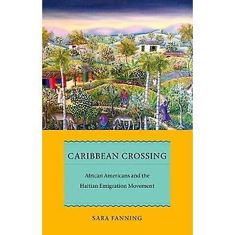 Caribbean Crossing African Americans and the Haitian Emigration Movement by Fanning & Sara