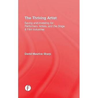 The Thriving Artist  Saving and Investing for Performers Artists and the Stage  Film Industries by Sharp & David Maurice