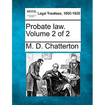 Probate law. Volume 2 of 2 by Chatterton & M. D.