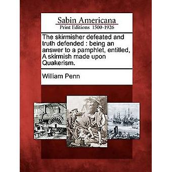 The Skirmisher Defeated and Truth Defended Being an Answer to a Pamphlet Entitled a Skirmish Made Upon Quakerism. by Penn & William