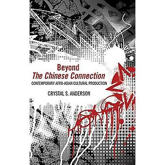 Beyond the Chinese Connection Contemporary AfroAsian Cultural Production by Anderson & Crystal S.