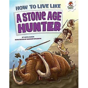 How to Live Like a Stone-Age Hunter by Anita Ganeri - Mariano Epelbau