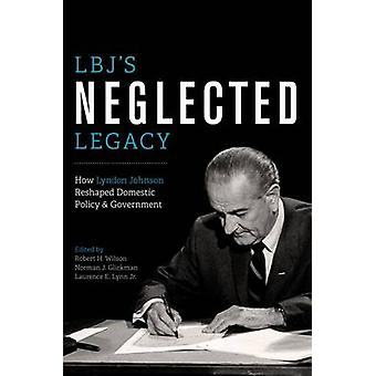 LBJ's Neglected Legacy - How Lyndon Johnson Reshaped Domestic Policy a