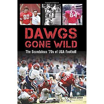 Dawgs Gone Wild - The Scandalous '70s of Uga Football by Patrick Garbi
