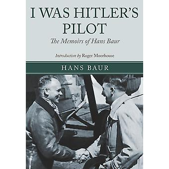 I Was Hitler's Pilot: The Memoirs of Hans Baur (Hardcover) by Baur Hans