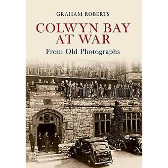 Colwyn Bay at War from Old Photographs by Graham Roberts - 9781445607