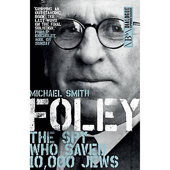 Foley - The Spy Who Saved 10 -000 Jews by Michael Smith - 978178590054