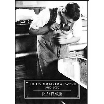 The Undertaker at Work - 1900 - 1950 by Brian Parsons - 9781907222283