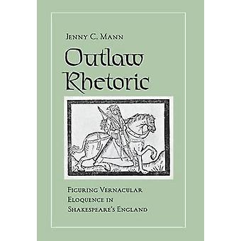 Outlaw Rhetoric - Figuring Vernacular Eloquence in Shakespeare's Engla