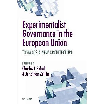 Experimentalist Governance in the European Union Towards a New Architecture by Sabel & Charles F.