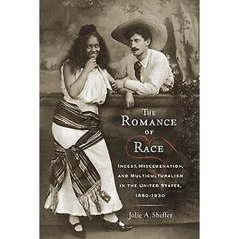 The Romance of Race Incest Miscegenation and Multiculturalism in the United States 18801930 by Sheffer & Jolie A.