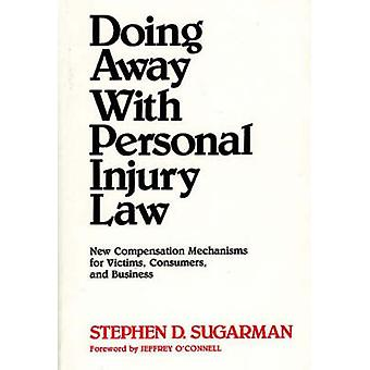 Doing Away with Personal Injury Law New Compensation Mechanisms for Victims Consumers and Business by Sugarman & Stephen D.