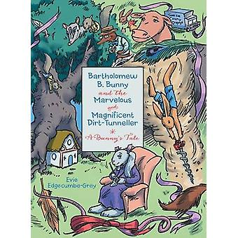 Bartholomew B. Bunny and the Marvelous and Magnificent DirtTunneller A Bunnys Tale by EdgecumbeGrey & Evie