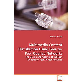 Multimedia Content Distribution Using PeertoPeer Overlay Networks  The Design and Analysis of the Next Generation PeertoPeer Networks by Koo & Simon G. M.