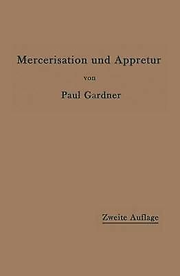 Die Mercerisation der Baumwolle und die Appretur der mercerisierten Gewebe by Gardner & Paul