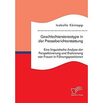 Geschlechterstereotype in der Presseberichterstattung Eine linguistische Analyse der Perspektivierung und Evaluierung von Frauen in Fhrungspositionen by Kntopp & Isabelle