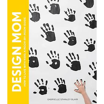 Design Mom - How to Live with Kids  - a Room-by-Room Guide by Gabrielle