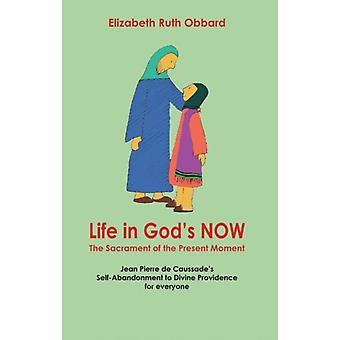 Life in God's Now: The Sacrament of the Present Moment: Jean Pierre De Caussade's Self-abandonment to Divine Providence for Everyone (Paperback) by Obbard Elizabeth Ruth