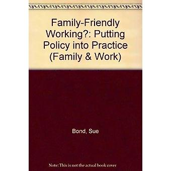 Family-friendly Working? - Putting Policy into Practice by Sue Bond -