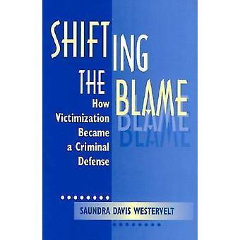 Shifting the Blame - How Victimization Became a Criminal Defense by Sa
