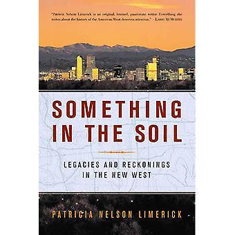 Etwas in den Boden Vermächtnisse und Auseinandersetzungen im neuen Westen von Limerick & Patricia Nelson
