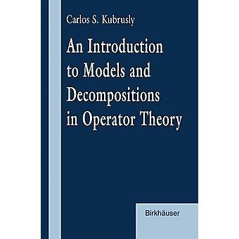 An Introduction to Models and Decompositions in Operator Theory by Kubrusly & C.