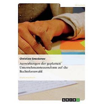 Auswirkungen der geplanten Unternehmensteuerreform auf die Rechtsformwahl by Grozdanov & Christian