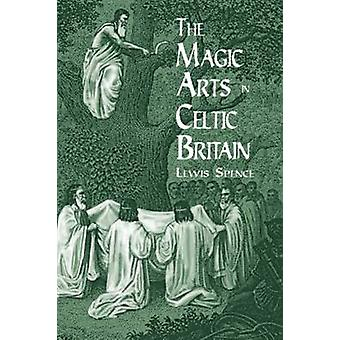 The Magic Arts in Celtic Britain (New edition) by Lewis Spence - 9780
